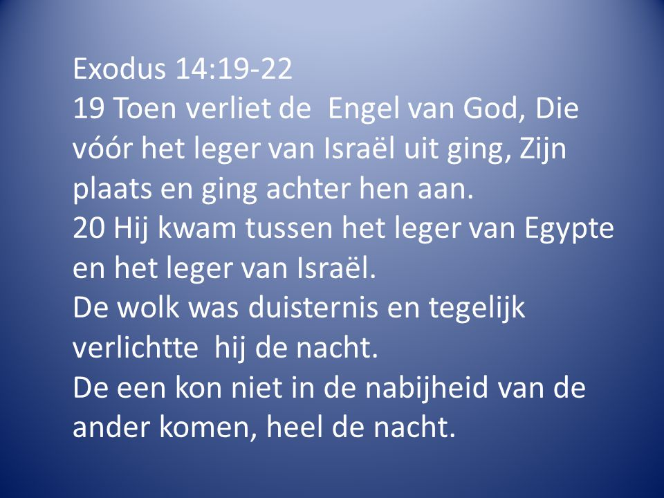 Exodus 14:19-22 19 Toen verliet de Engel van God, Die vóór het leger van Israël uit ging, Zijn plaats en ging achter hen aan.