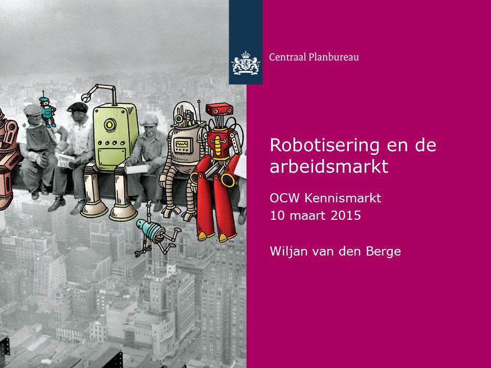 Centraal Planbureau Robotisering en de arbeidsmarkt OCW Kennismarkt 10 maart 2015 Wiljan van den Berge