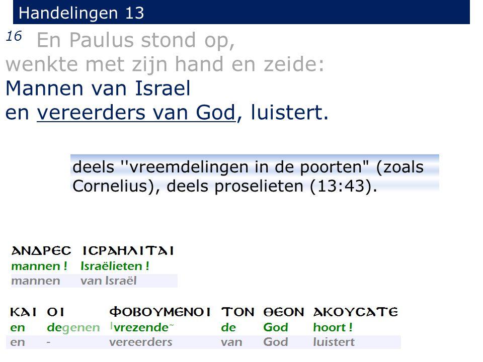 16 En Paulus stond op, wenkte met zijn hand en zeide: Mannen van Israel en vereerders van God, luistert.
