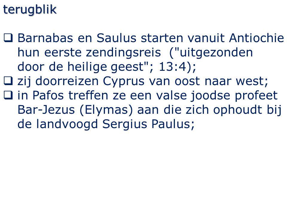 terugblik  Barnabas en Saulus starten vanuit Antiochie hun eerste zendingsreis ( uitgezonden door de heilige geest ; 13:4);  zij doorreizen Cyprus van oost naar west;  in Pafos treffen ze een valse joodse profeet Bar-Jezus (Elymas) aan die zich ophoudt bij de landvoogd Sergius Paulus;
