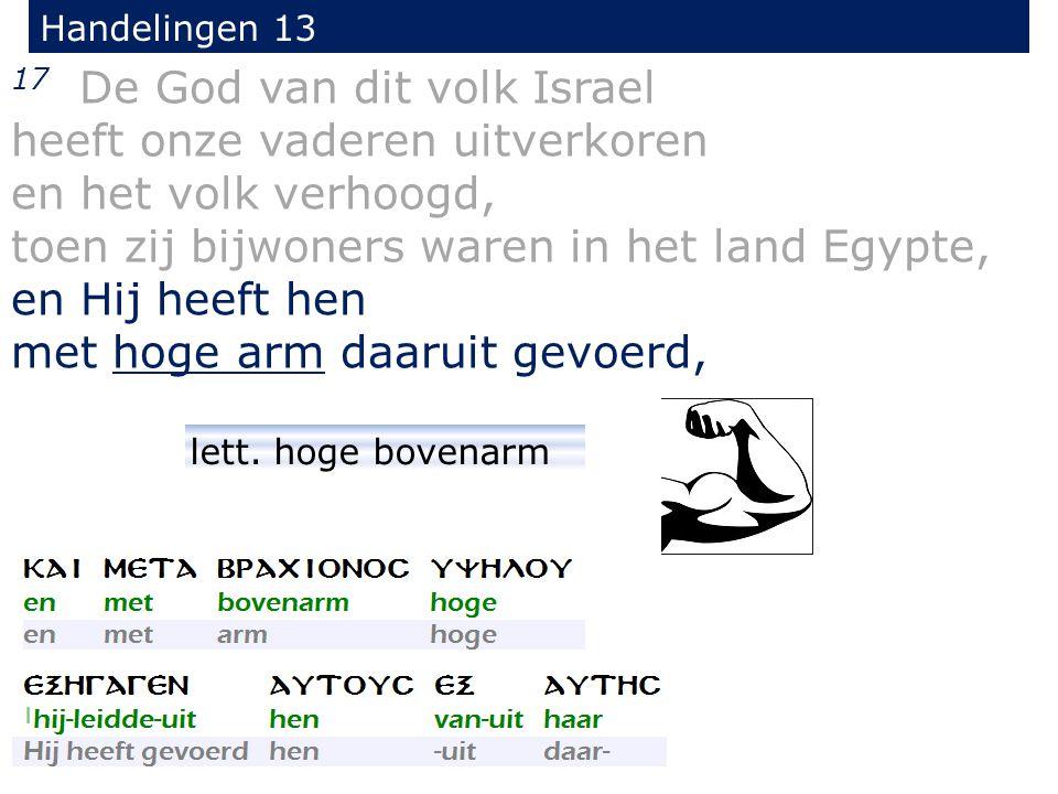 17 De God van dit volk Israel heeft onze vaderen uitverkoren en het volk verhoogd, toen zij bijwoners waren in het land Egypte, en Hij heeft hen met hoge arm daaruit gevoerd, Handelingen 13 lett.