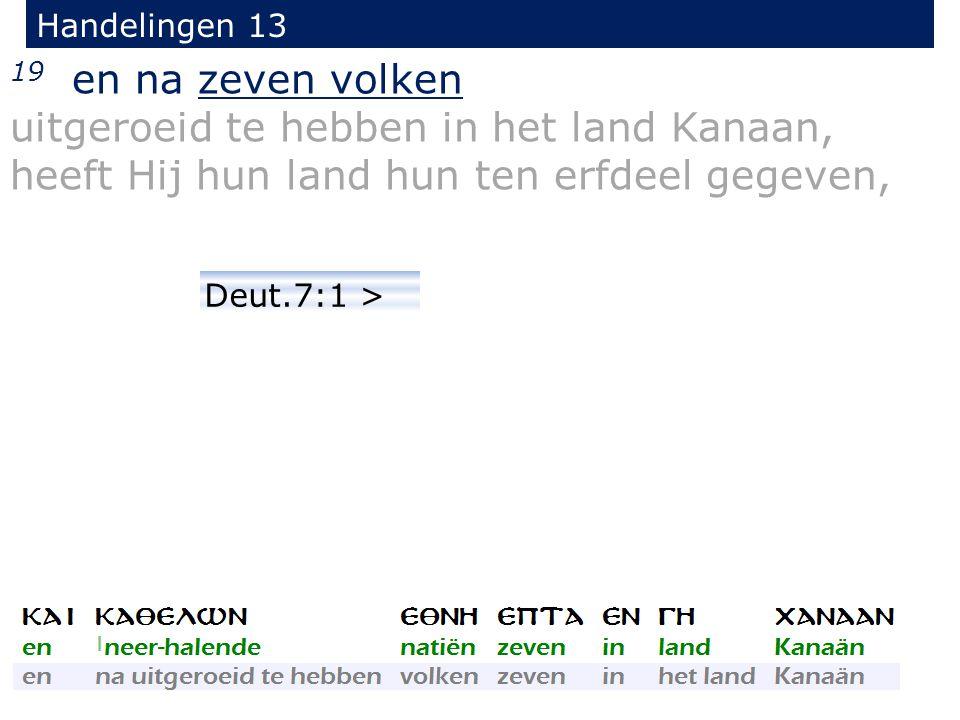 19 en na zeven volken uitgeroeid te hebben in het land Kanaan, heeft Hij hun land hun ten erfdeel gegeven, Handelingen 13 Deut.7:1 >