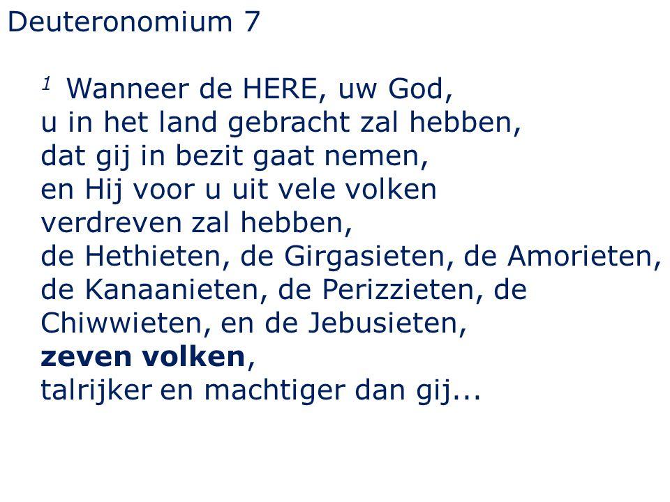 Deuteronomium 7 1 Wanneer de HERE, uw God, u in het land gebracht zal hebben, dat gij in bezit gaat nemen, en Hij voor u uit vele volken verdreven zal hebben, de Hethieten, de Girgasieten, de Amorieten, de Kanaanieten, de Perizzieten, de Chiwwieten, en de Jebusieten, zeven volken, talrijker en machtiger dan gij...