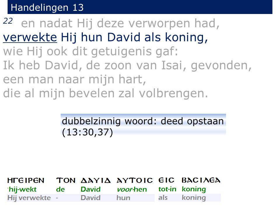 22 en nadat Hij deze verworpen had, verwekte Hij hun David als koning, wie Hij ook dit getuigenis gaf: Ik heb David, de zoon van Isai, gevonden, een man naar mijn hart, die al mijn bevelen zal volbrengen.
