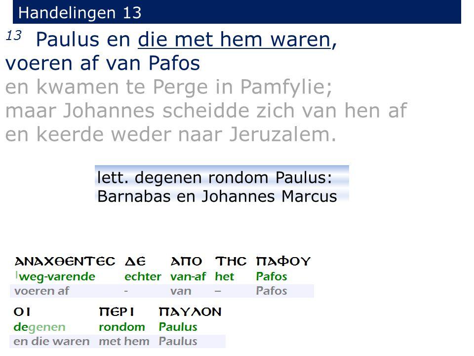 13 Paulus en die met hem waren, voeren af van Pafos en kwamen te Perge in Pamfylie; maar Johannes scheidde zich van hen af en keerde weder naar Jeruzalem.
