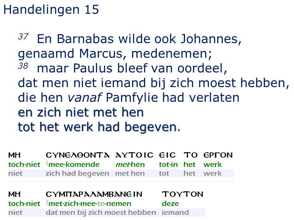 Handelingen 15 37 En Barnabas wilde ook Johannes, genaamd Marcus, medenemen; 38 maar Paulus bleef van oordeel, dat men niet iemand bij zich moest hebben, die hen vanaf Pamfylie had verlaten en zich niet met hen tot het werk had begeven tot het werk had begeven.