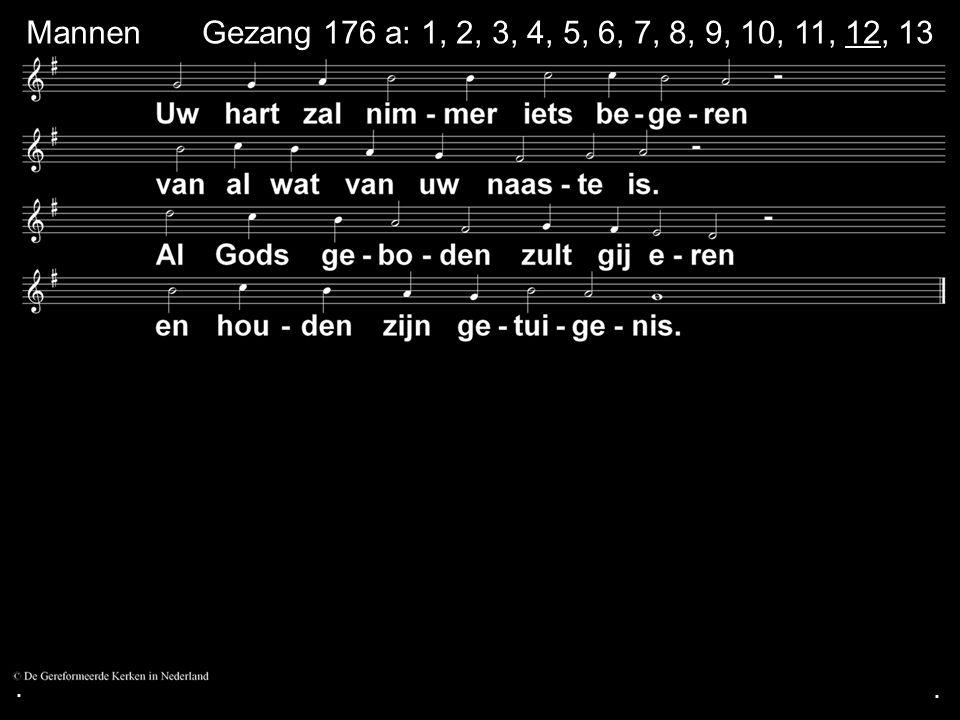 ... Gezang 176 a: 1, 2, 3, 4, 5, 6, 7, 8, 9, 10, 11, 12, 13 Mannen