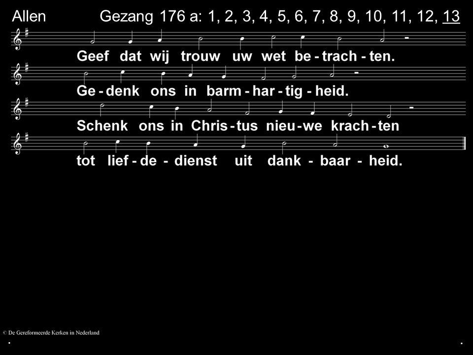 ... Gezang 176 a: 1, 2, 3, 4, 5, 6, 7, 8, 9, 10, 11, 12, 13 Allen