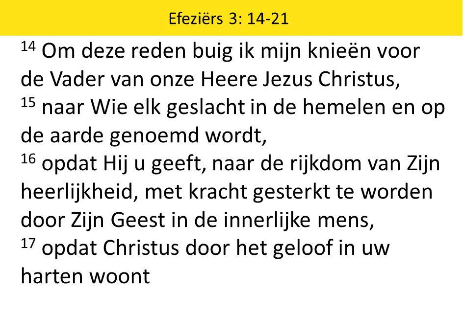 14 Om deze reden buig ik mijn knieën voor de Vader van onze Heere Jezus Christus, 15 naar Wie elk geslacht in de hemelen en op de aarde genoemd wordt, 16 opdat Hij u geeft, naar de rijkdom van Zijn heerlijkheid, met kracht gesterkt te worden door Zijn Geest in de innerlijke mens, 17 opdat Christus door het geloof in uw harten woont Efeziërs 3: 14-21