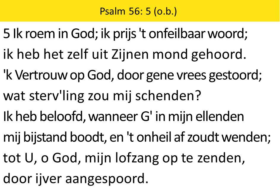 Zingende Gezegend 185 Psalm 56: 5 (o.b.) 5 Ik roem in God; ik prijs t onfeilbaar woord; ik heb het zelf uit Zijnen mond gehoord.