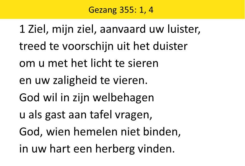 Zingende Gezegend 185 Gezang 355: 1, 4 1 Ziel, mijn ziel, aanvaard uw luister, treed te voorschijn uit het duister om u met het licht te sieren en uw zaligheid te vieren.
