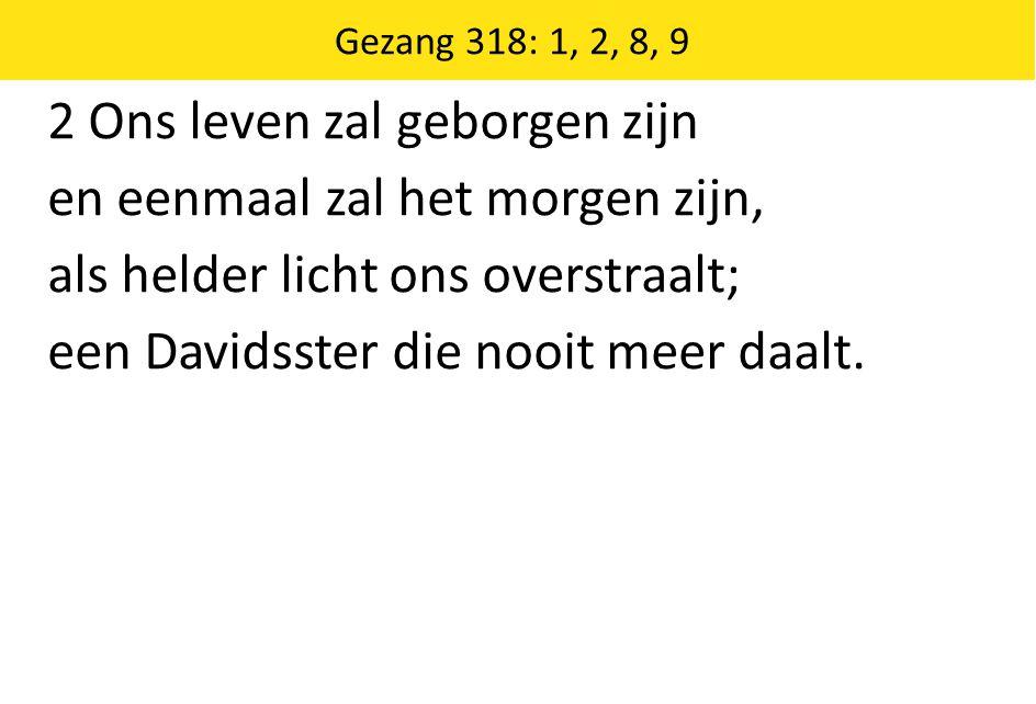 Zingende Gezegend 185 Gezang 318: 1, 2, 8, 9 2 Ons leven zal geborgen zijn en eenmaal zal het morgen zijn, als helder licht ons overstraalt; een Davidsster die nooit meer daalt.
