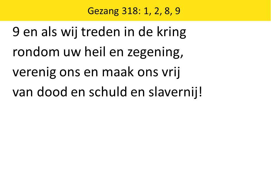Zingende Gezegend 185 Gezang 318: 1, 2, 8, 9 9 en als wij treden in de kring rondom uw heil en zegening, verenig ons en maak ons vrij van dood en schuld en slavernij!