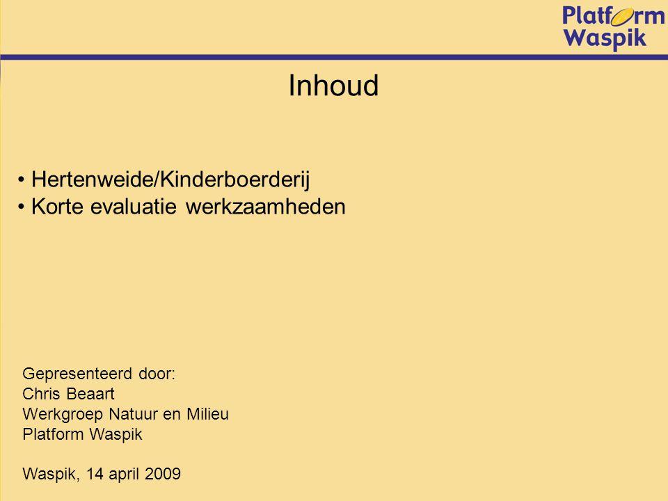 Inhoud Hertenweide/Kinderboerderij Korte evaluatie werkzaamheden Gepresenteerd door: Chris Beaart Werkgroep Natuur en Milieu Platform Waspik Waspik, 14 april 2009