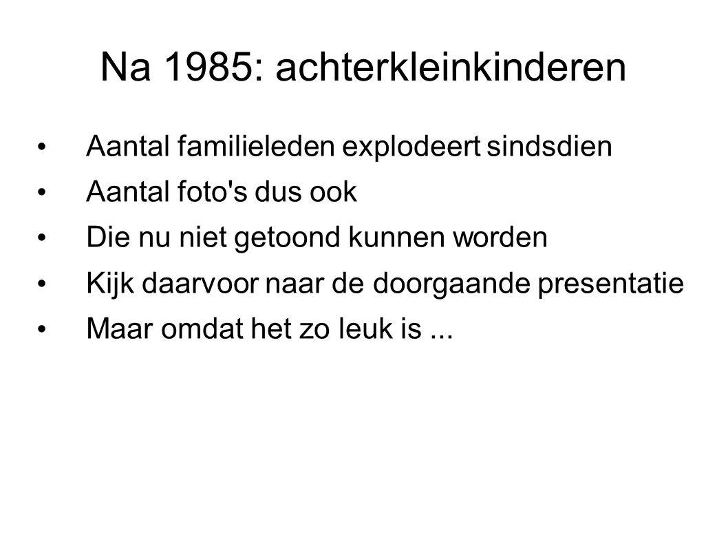 Na 1985: achterkleinkinderen Aantal familieleden explodeert sindsdien Aantal foto's dus ook Die nu niet getoond kunnen worden Kijk daarvoor naar de do