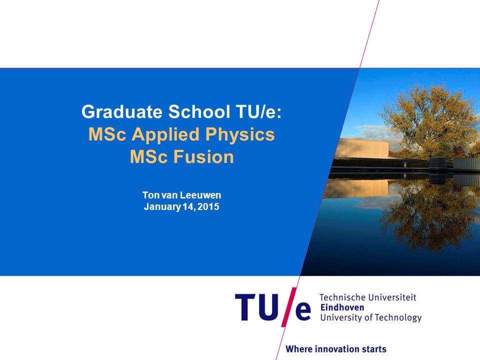Graduate School TU/e: MSc Applied Physics MSc Fusion Ton van Leeuwen January 14, 2015