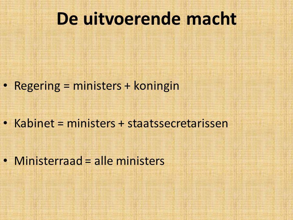 De uitvoerende macht Regering = ministers + koningin Kabinet = ministers + staatssecretarissen Ministerraad = alle ministers