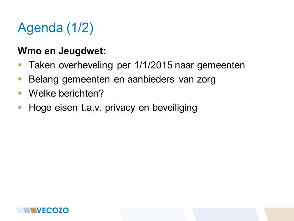 Agenda (1/2) Wmo en Jeugdwet:  Taken overheveling per 1/1/2015 naar gemeenten  Belang gemeenten en aanbieders van zorg  Welke berichten.