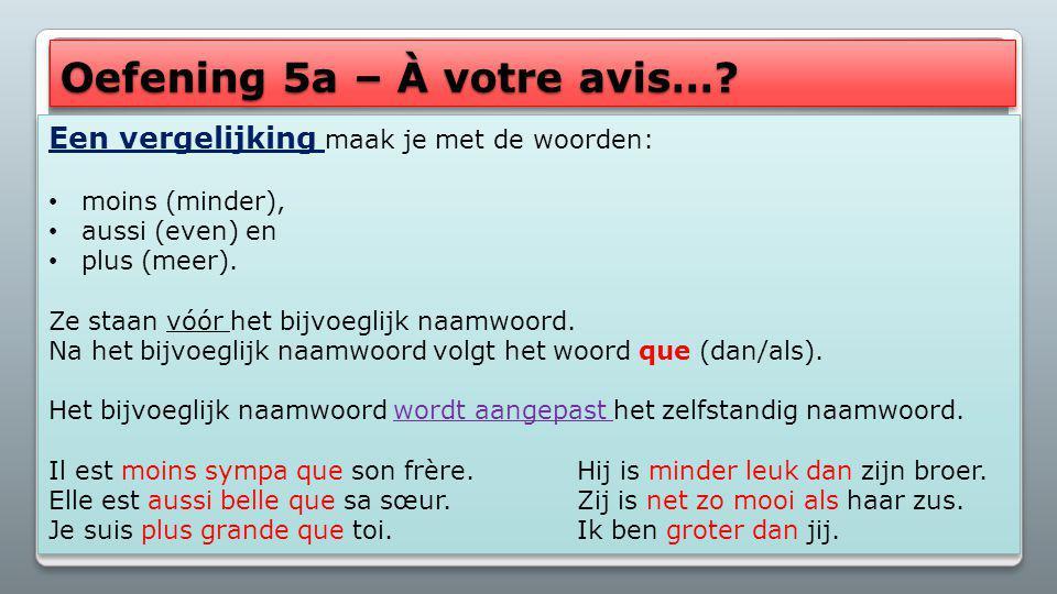 Oefening 5a – À votre avis…? Een vergelijking maak je met de woorden: moins (minder), aussi (even) en plus (meer). Ze staan vóór het bijvoeglijk naamw