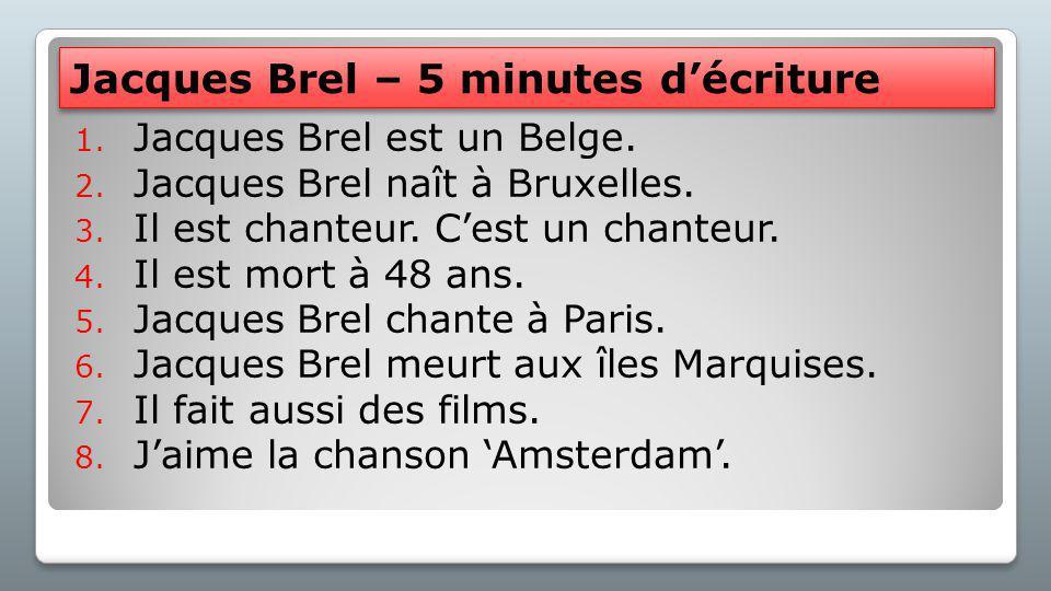 Jacques Brel – 5 minutes d'écriture 1. Jacques Brel est un Belge. 2. Jacques Brel naît à Bruxelles. 3. Il est chanteur. C'est un chanteur. 4. Il est m