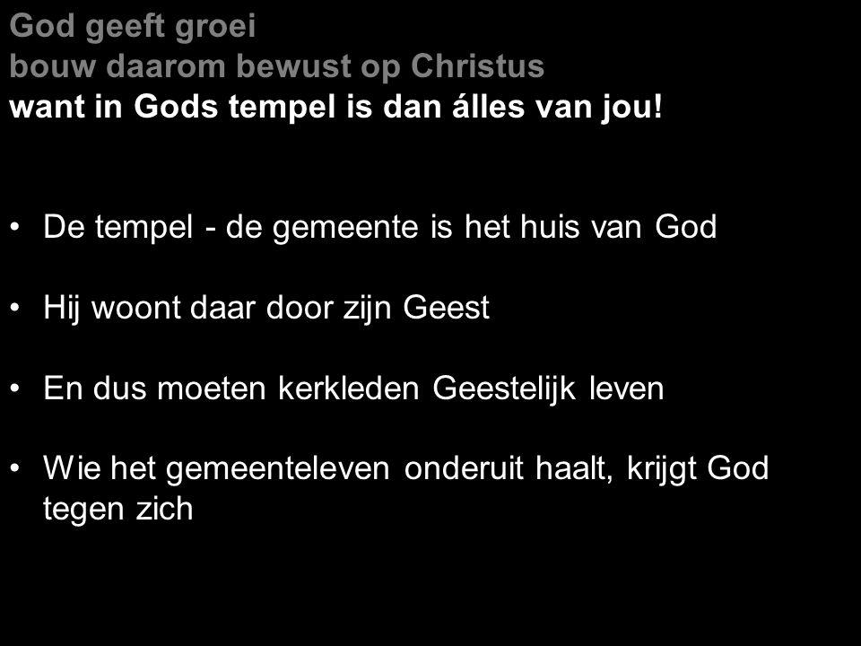 God geeft groei bouw daarom bewust op Christus want in Gods tempel is dan álles van jou! De tempel - de gemeente is het huis van God Hij woont daar do