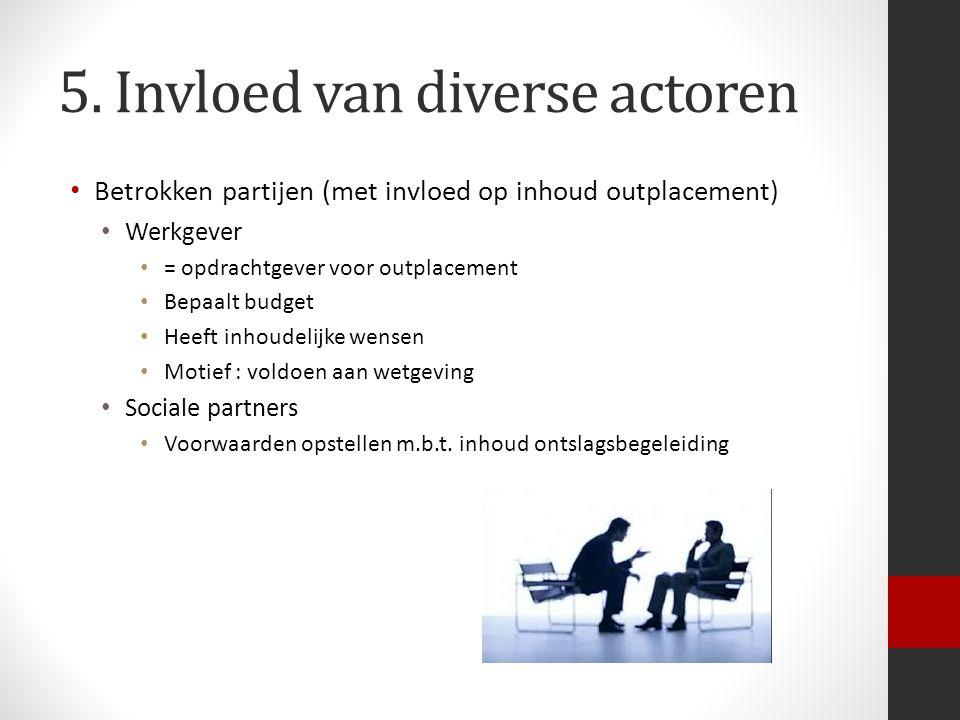 5. Invloed van diverse actoren Betrokken partijen (met invloed op inhoud outplacement) Werkgever = opdrachtgever voor outplacement Bepaalt budget Heef