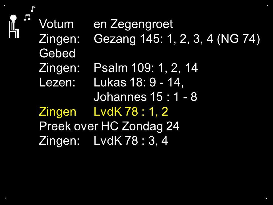 .... Votumen Zegengroet Zingen:Gezang 145: 1, 2, 3, 4 (NG 74) Gebed Zingen:Psalm 109: 1, 2, 14 Lezen:Lukas 18: 9 - 14, Johannes 15 : 1 - 8 Zingen LvdK