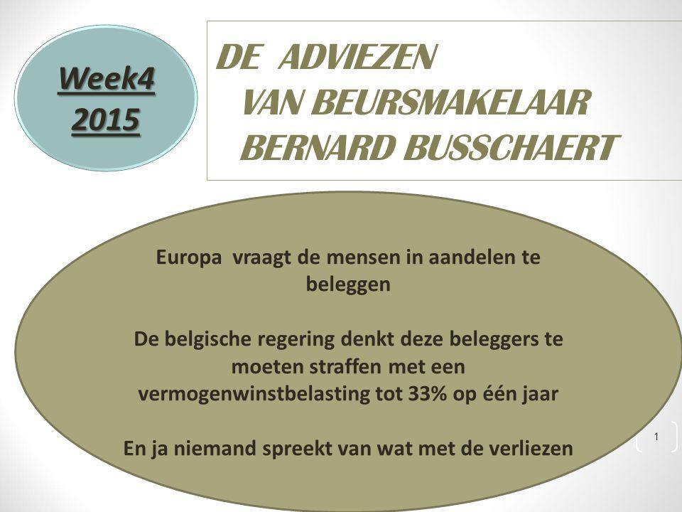 1 DE ADVIEZEN VAN BEURSMAKELAAR BERNARD BUSSCHAERT Week42015 Europa vraagt de mensen in aandelen te beleggen De belgische regering denkt deze beleggers te moeten straffen met een vermogenwinstbelasting tot 33% op één jaar En ja niemand spreekt van wat met de verliezen