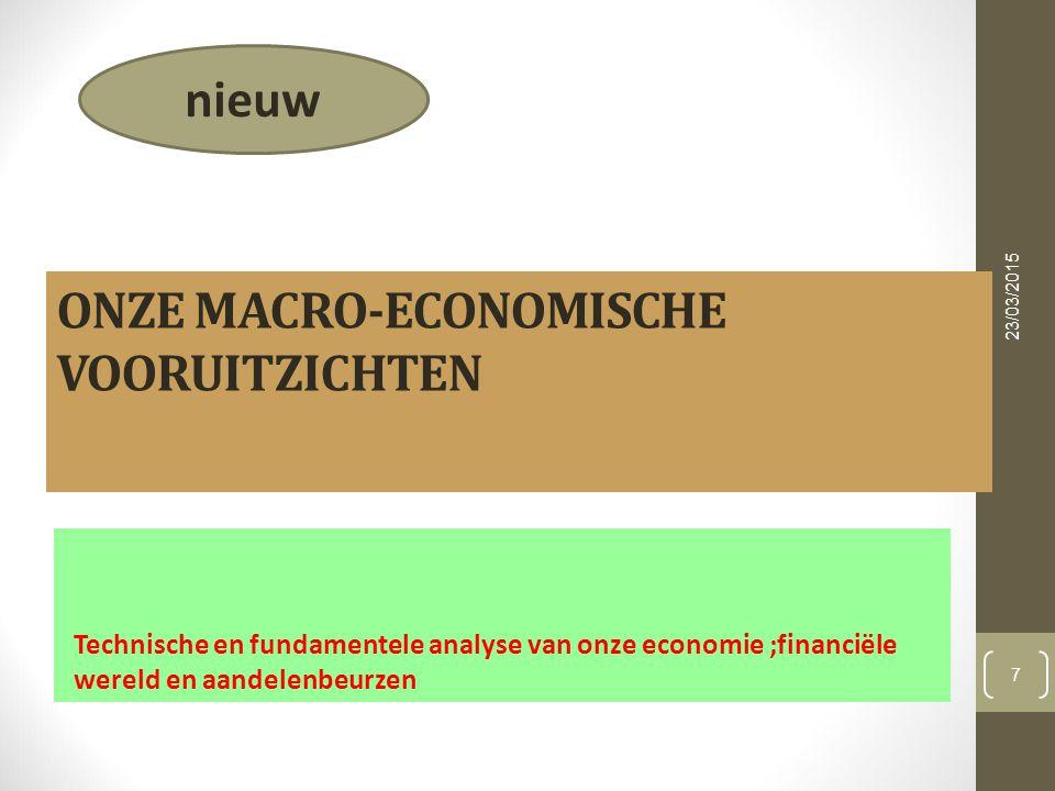 ONZE MACRO-ECONOMISCHE VOORUITZICHTEN Technische en fundamentele analyse van onze economie ;financiële wereld en aandelenbeurzen 23/03/2015 7 nieuw