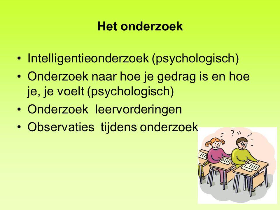 Het onderzoek Intelligentieonderzoek (psychologisch) Onderzoek naar hoe je gedrag is en hoe je, je voelt (psychologisch) Onderzoek leervorderingen Obs