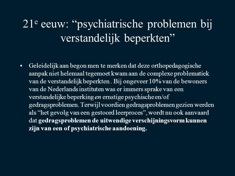 """21 e eeuw: """"psychiatrische problemen bij verstandelijk beperkten"""" Geleidelijk aan begon men te merken dat deze orthopedagogische aanpak niet helemaal"""