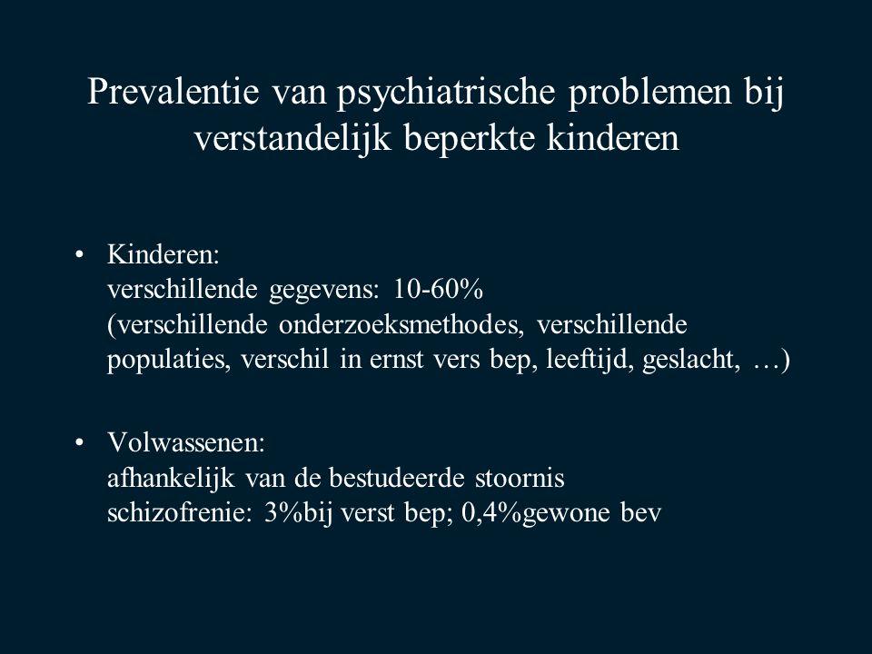 Prevalentie van psychiatrische problemen bij verstandelijk beperkte kinderen Kinderen: verschillende gegevens: 10-60% (verschillende onderzoeksmethode