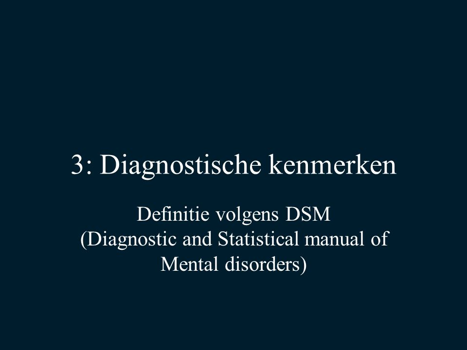 3: Diagnostische kenmerken Definitie volgens DSM (Diagnostic and Statistical manual of Mental disorders)