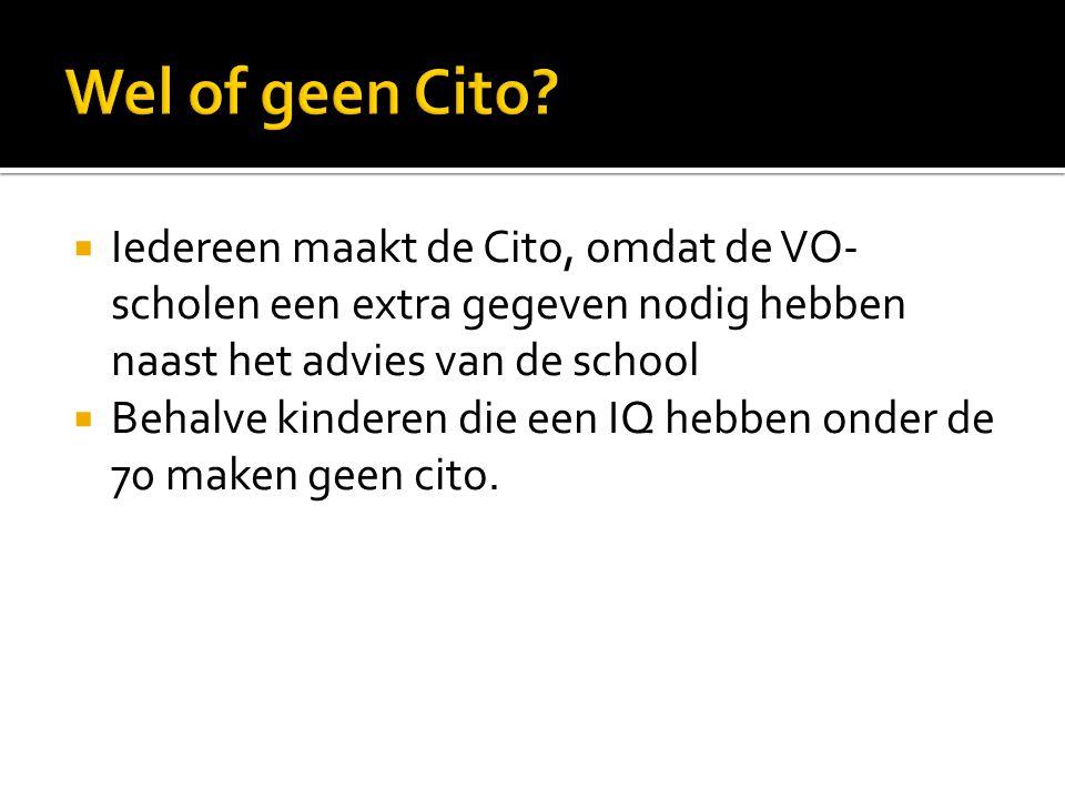  Iedereen maakt de Cito, omdat de VO- scholen een extra gegeven nodig hebben naast het advies van de school  Behalve kinderen die een IQ hebben onde