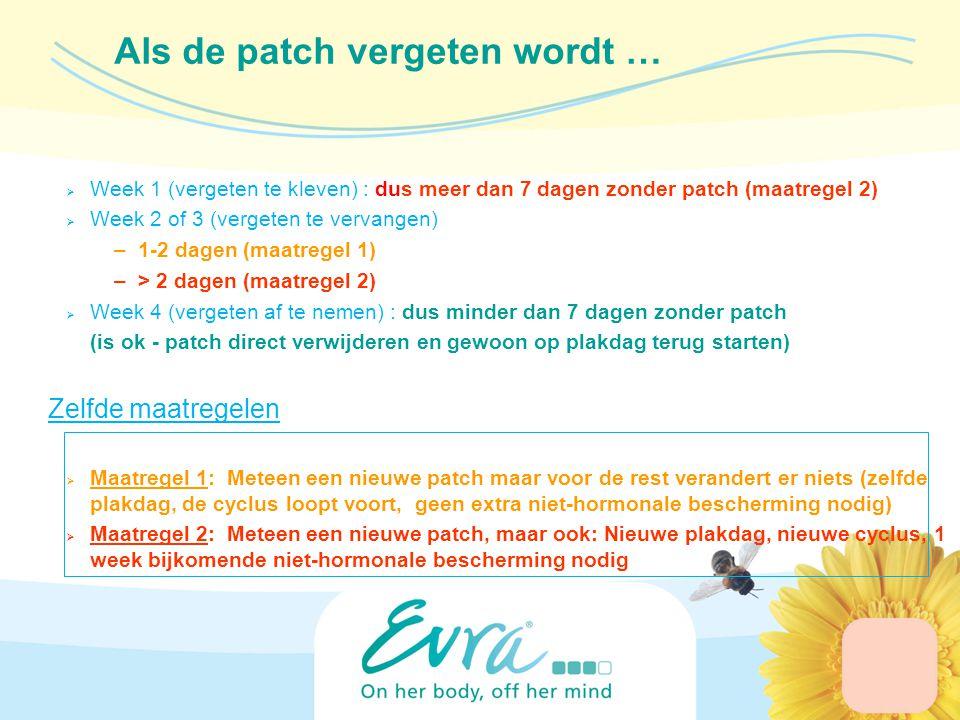  Week 1 (vergeten te kleven) : dus meer dan 7 dagen zonder patch (maatregel 2)  Week 2 of 3 (vergeten te vervangen) –1-2 dagen (maatregel 1) –> 2 dagen (maatregel 2)  Week 4 (vergeten af te nemen) : dus minder dan 7 dagen zonder patch (is ok - patch direct verwijderen en gewoon op plakdag terug starten) Zelfde maatregelen  Maatregel 1: Meteen een nieuwe patch maar voor de rest verandert er niets (zelfde plakdag, de cyclus loopt voort, geen extra niet-hormonale bescherming nodig)  Maatregel 2: Meteen een nieuwe patch, maar ook: Nieuwe plakdag, nieuwe cyclus, 1 week bijkomende niet-hormonale bescherming nodig Als de patch vergeten wordt …