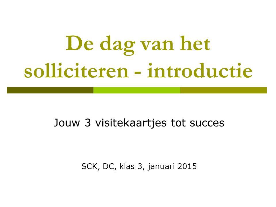 De dag van het solliciteren - introductie Jouw 3 visitekaartjes tot succes SCK, DC, klas 3, januari 2015
