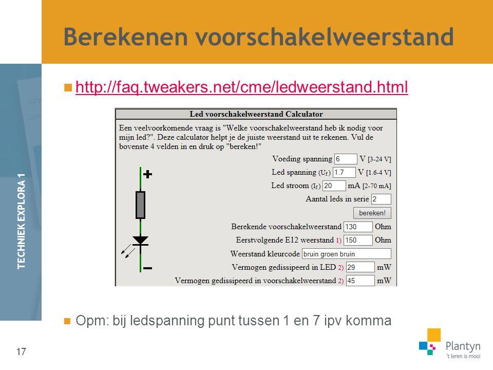 17 TECHNIEK EXPLORA 1 http://faq.tweakers.net/cme/ledweerstand.html Opm: bij ledspanning punt tussen 1 en 7 ipv komma Berekenen voorschakelweerstand