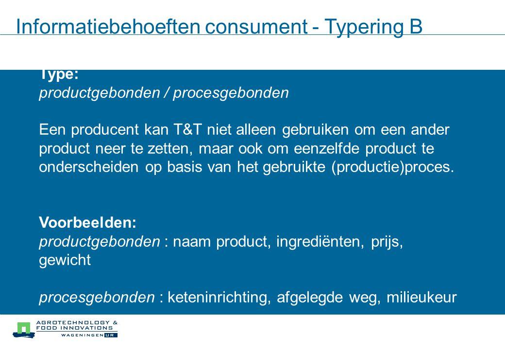 Informatiebehoeften consument - Typering B Type: productgebonden / procesgebonden Een producent kan T&T niet alleen gebruiken om een ander product neer te zetten, maar ook om eenzelfde product te onderscheiden op basis van het gebruikte (productie)proces.