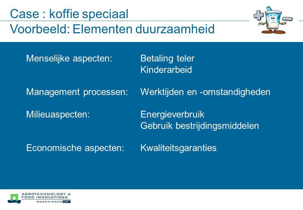 Case : koffie speciaal Voorbeeld: Elementen duurzaamheid Betaling teler Kinderarbeid Werktijden en -omstandigheden Energieverbruik Gebruik bestrijdingsmiddelen Kwaliteitsgaranties Menselijke aspecten: Management processen: Milieuaspecten: Economische aspecten: