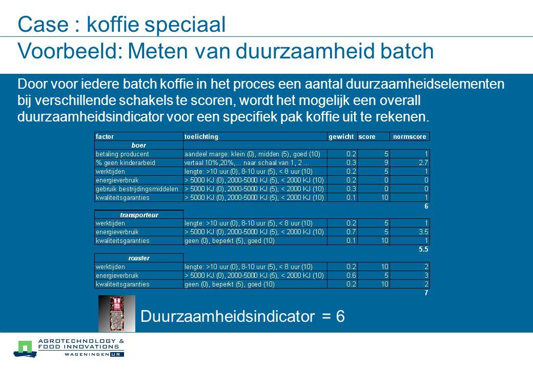 Case : koffie speciaal Voorbeeld: Meten van duurzaamheid batch Duurzaamheidsindicator = 6 Door voor iedere batch koffie in het proces een aantal duurzaamheidselementen bij verschillende schakels te scoren, wordt het mogelijk een overall duurzaamheidsindicator voor een specifiek pak koffie uit te rekenen.