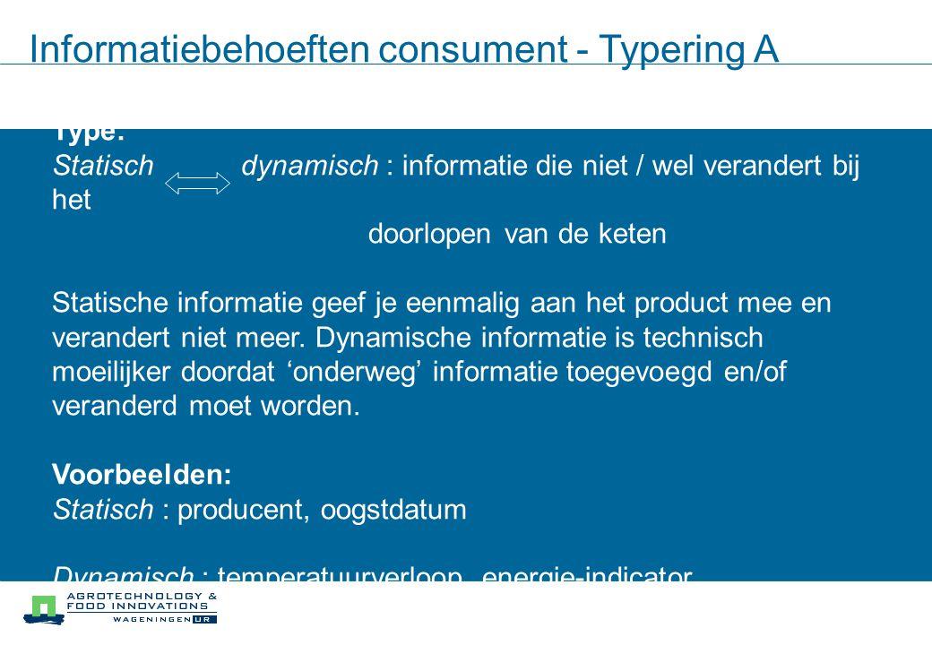Informatiebehoeften consument - Typering A Type: Statisch dynamisch : informatie die niet / wel verandert bij het doorlopen van de keten Statische informatie geef je eenmalig aan het product mee en verandert niet meer.