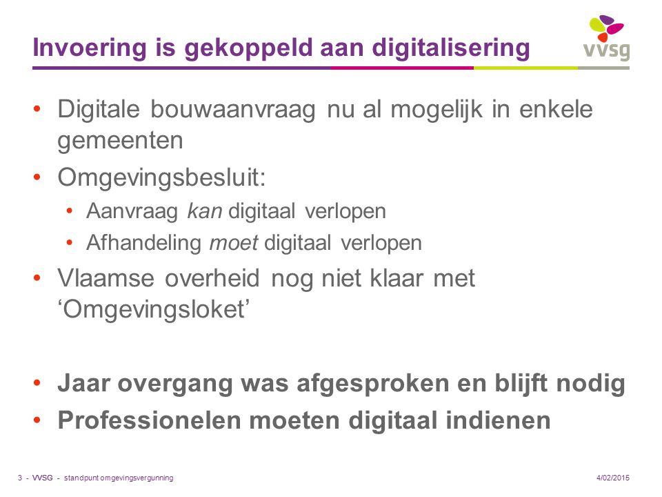 VVSG - Invoering is gekoppeld aan digitalisering Digitale bouwaanvraag nu al mogelijk in enkele gemeenten Omgevingsbesluit: Aanvraag kan digitaal verlopen Afhandeling moet digitaal verlopen Vlaamse overheid nog niet klaar met 'Omgevingsloket' Jaar overgang was afgesproken en blijft nodig Professionelen moeten digitaal indienen standpunt omgevingsvergunning3 -4/02/2015