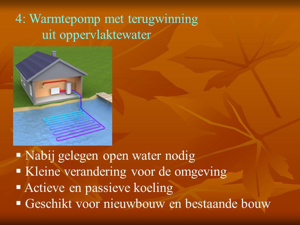 4: Warmtepomp met terugwinning uit oppervlaktewater  Nabij gelegen open water nodig  Kleine verandering voor de omgeving  Actieve en passieve koeling  Geschikt voor nieuwbouw en bestaande bouw