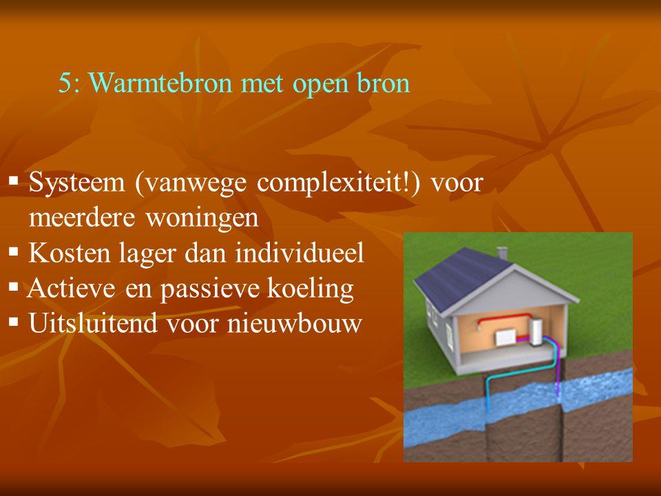 5: Warmtebron met open bron  Systeem (vanwege complexiteit!) voor meerdere woningen  Kosten lager dan individueel  Actieve en passieve koeling  Uitsluitend voor nieuwbouw