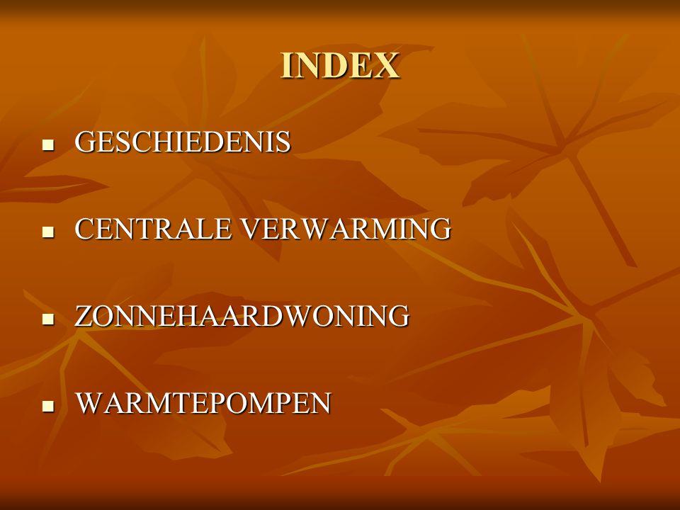 INDEX GESCHIEDENIS GESCHIEDENIS CENTRALE VERWARMING CENTRALE VERWARMING ZONNEHAARDWONING ZONNEHAARDWONING WARMTEPOMPEN WARMTEPOMPEN