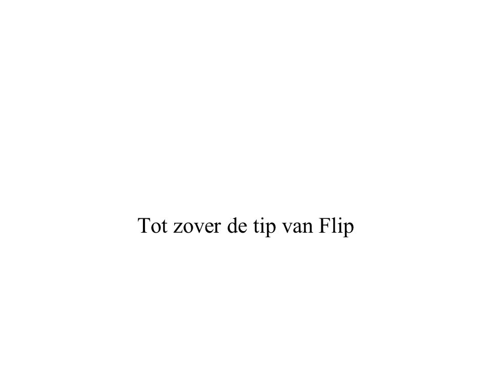 Tot zover de tip van Flip
