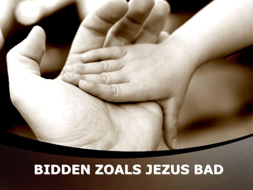 BIDDEN ZOALS JEZUS BAD