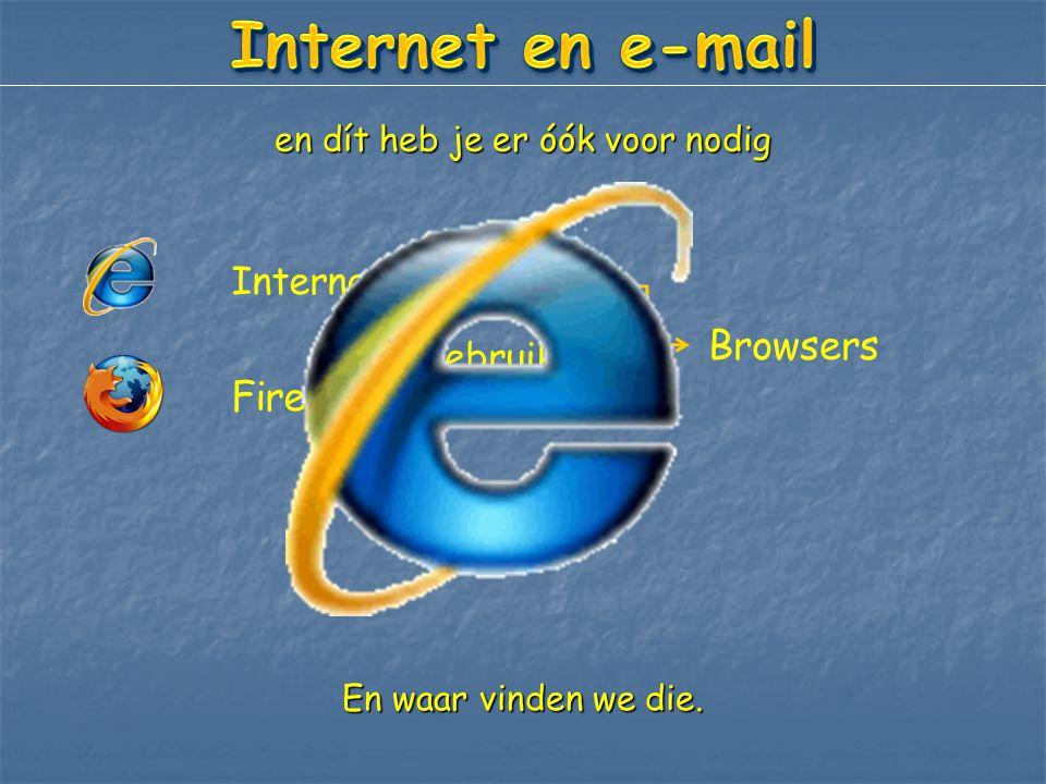 en dít heb je er óók voor nodig Internet Explorer Firefox Browsers Wij gebruiken: En waar vinden we die.