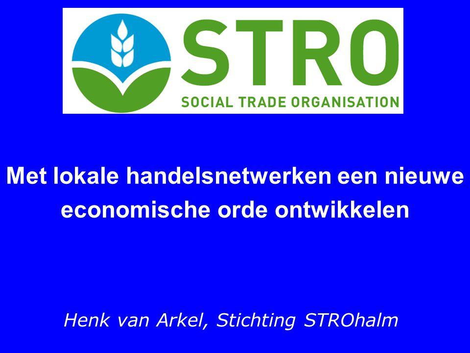 Met lokale handelsnetwerken een nieuwe economische orde ontwikkelen Henk van Arkel, Stichting STROhalm