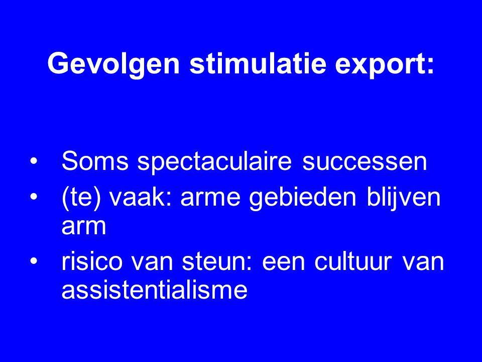 Gevolgen stimulatie export: Soms spectaculaire successen (te) vaak: arme gebieden blijven arm risico van steun: een cultuur van assistentialisme